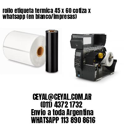 rollo etiqueta termica 45 x 60 cotiza x whatsapp (en blanco/impresas)