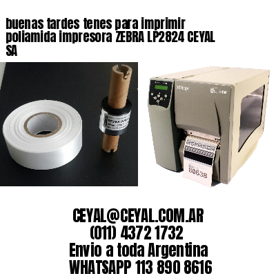 buenas tardes tenes para imprimir poliamida impresora ZEBRA LP2824 CEYAL SA